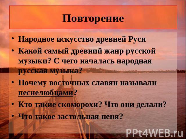 Повторение Народное искусство древней Руси Какой самый древний жанр русской музыки? С чего началась народная русская музыка? Почему восточных славян называли песнелюбцами? Кто такие скоморохи? Что они делали? Что такое застольная пеня?