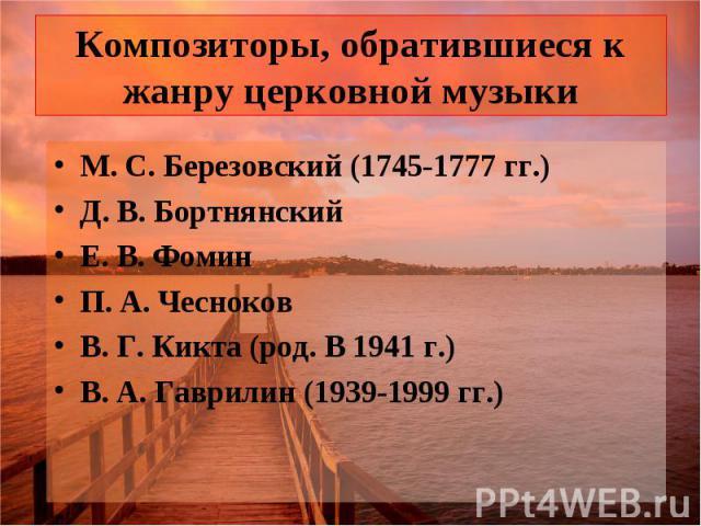 Композиторы, обратившиеся к жанру церковной музыки М. С. Березовский (1745-1777 гг.) Д. В. Бортнянский Е. В. Фомин П. А. Чесноков В. Г. Кикта (род. В 1941 г.) В. А. Гаврилин (1939-1999 гг.)