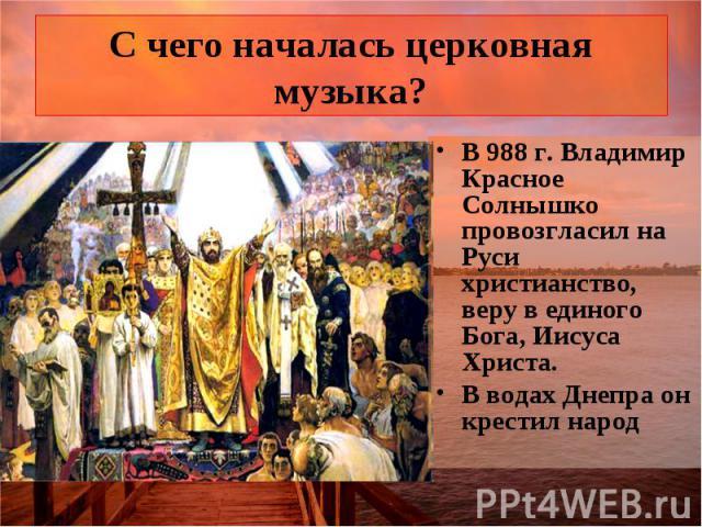 С чего началась церковная музыка? В 988 г. Владимир Красное Солнышко провозгласил на Руси христианство, веру в единого Бога, Иисуса Христа. В водах Днепра он крестил народ