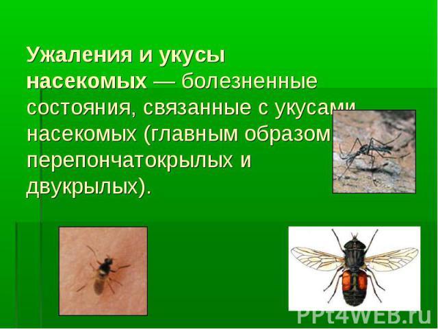 Ужаления и укусы насекомых— болезненные состояния, связанные с укусами насекомых (главным образом перепончатокрылых и двукрылых).