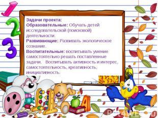 Задачи проекта: Образовательные: Обучать детей исследовательской (поисковой) дея