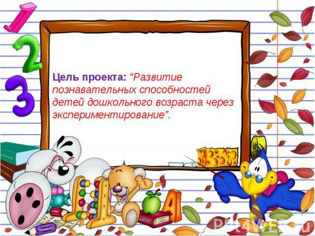 """Цель проекта: """"Развитие познавательных способностей детей дошкольного возраста через экспериментирование""""."""
