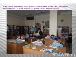 В читальном зале можно полистать последние номера детских газет и журналов, позн