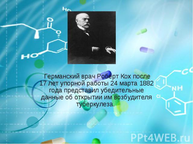 Германский врач Роберт Кох после 17 лет упорной работы 24 марта 1882 года представил убедительные данные об открытии им возбудителя туберкулеза.