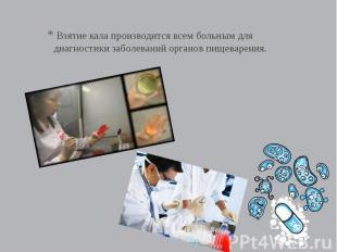 Взятие кала производится всем больным для диагностики заболеваний органов пищева
