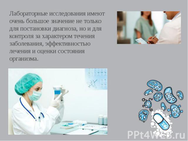 Лабораторные исследования имеют очень большое значение не только для постановки диагноза, но и для контроля за характером течения заболевания, эффективностью лечения и оценки состояния организма.