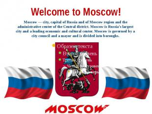 Welcome to Moscow! Moscow — city, capital of Russia and of Moscow region and the