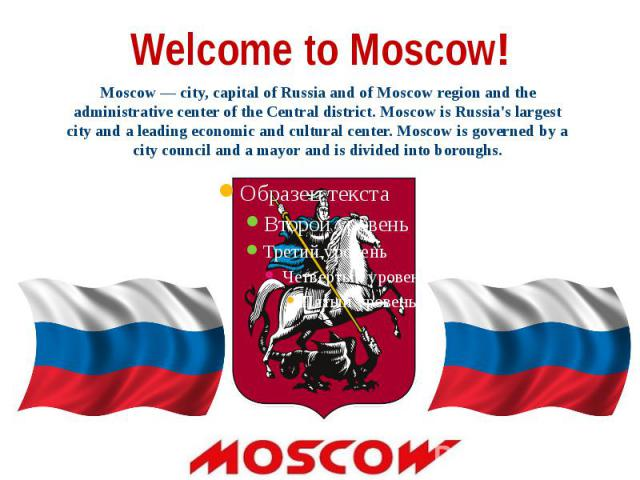 Welcome to Moscow! Moscow — city, capital of Russia and of Moscow region and the administrative center of the Central district. Moscow is Russia's largest city and a leading economic and cultural center. Moscow is governed by a city council and a ma…