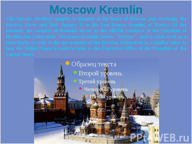 Moscow Kremlin This historic fortified complex is situated at the heart of Moscow and overlooks the Moskva River and Red Square. It is the best known kremlin of Russia. At the moment, the complex of Kremlin serves as the official residence of the Pr…