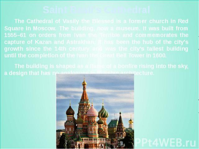 Saint Basil's Cathedral The Cathedral of Vasily the Blessed is a former church in Red Square in Moscow. The building, now a museum. It was built from 1555–61 on orders from Ivan the Terrible and commemorates the capture of Kazan and Astrakhan. It ha…