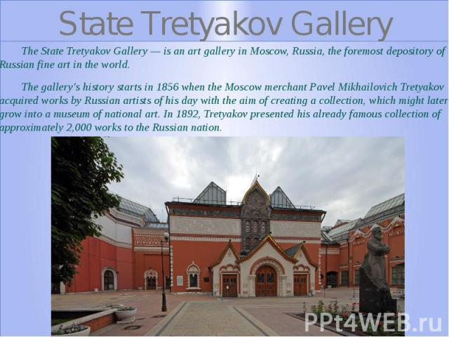State Tretyakov Gallery The State Tretyakov Gallery — is an art gallery in Moscow, Russia, the foremost depository of Russian fine art in the world. The gallery's history starts in 1856 when the Moscow merchant Pavel Mikhailovich Tretyakov acquired …