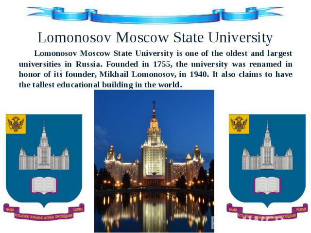Lomonosov Moscow State University Lomonosov Moscow State University is one of the oldest and largest universities in Russia. Founded in 1755, the university was renamed in honor of it s founder, Mikhail Lomonosov, in 1940. It also claims to have the…