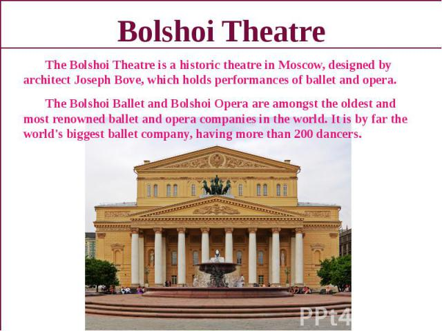 Bolshoi Theatre The Bolshoi Theatre is a historic theatre in Moscow, designed by architect Joseph Bove, which holds performances of ballet and opera. The Bolshoi Ballet and Bolshoi Opera are amongst the oldest and most renowned ballet and opera comp…