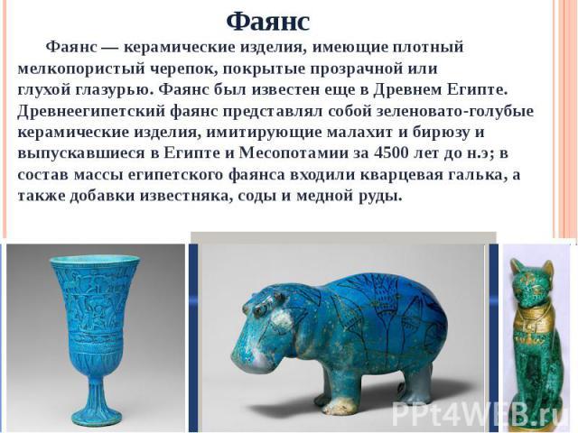 Фаянс Фаянс —керамическиеизделия, имеющие плотный мелкопористый черепок, покрытые прозрачной или глухойглазурью. Фаянс был известен еще в Древнем Египте. Древнеегипетский фаянс представлял собой зеленовато-голубые керамические изделия, имитирующи…
