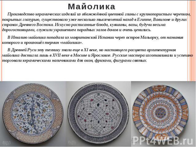 Майолика Производство керамических изделий из обожжённой цветной глины с крупнопористым черепком, покрытых глазурью, существовало уже несколько тысячелетий назад в Египте,Вавилонеи других странах Древнего Востока. Искусно расписанные блюда, кувшин…
