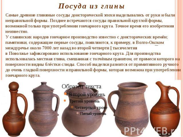 Посуда из глины Самые древние глиняные сосуды доисторической эпохи выделывались от руки и были неправильной формы. Позднее встречаются сосуды правильной круглой формы, возможной только при употреблениигончарного круга. Точное время его изобретения …