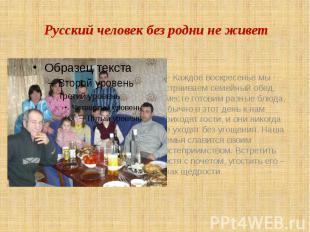 Русский человек без родни не живет Каждое воскресенье мы устраиваем семейный обе
