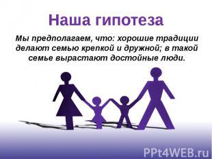 Наша гипотеза Мы предполагаем, что: хорошие традиции делают семью крепкой и друж
