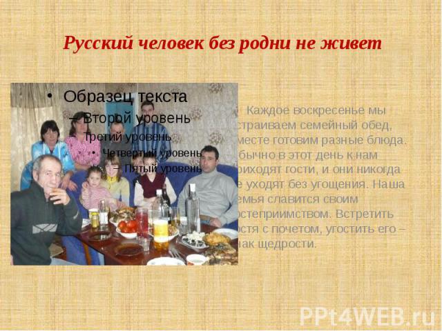 Русский человек без родни не живет Каждое воскресенье мы устраиваем семейный обед, вместе готовим разные блюда. Обычно в этот день к нам приходят гости, и они никогда не уходят без угощения. Наша семья славится своим гостеприимством. Встретить гостя…
