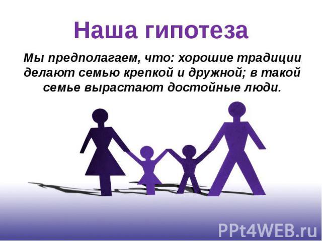 Наша гипотеза Мы предполагаем, что: хорошие традиции делают семью крепкой и дружной; в такой семье вырастают достойные люди.