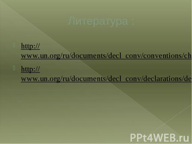Литература : http://www.un.org/ru/documents/decl_conv/conventions/childcon.shtml http://www.un.org/ru/documents/decl_conv/declarations/declhr.shtml