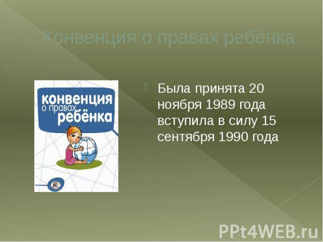 Конвенция о правах ребёнка Была принята 20 ноября 1989 года вступила в силу 15 сентября 1990 года