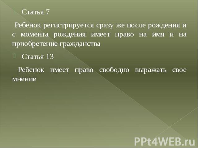 Статья 7 Статья 7 Ребенок регистрируется сразу же после рождения и с момента рождения имеет право на имя и на приобретение гражданства Статья 13 Ребенок имеет право свободно выражать свое мнение