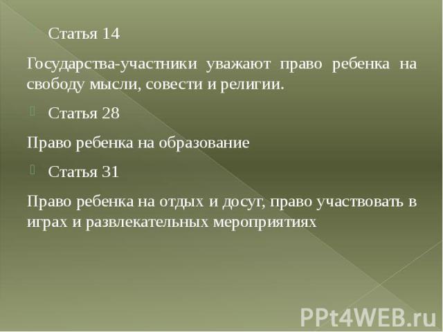 Статья 14 Статья 14 Государства-участники уважают право ребенка на свободу мысли, совести и религии. Статья 28 Право ребенка на образование Статья 31 Право ребенка на отдых и досуг, право участвовать в играх и развлекательных мероприятиях