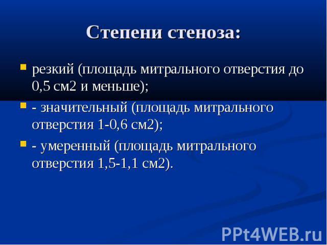 Степени стеноза: резкий (площадь митрального отверстия до 0,5 см2 и меньше); - значительный (площадь митрального отверстия 1-0,6 см2); - умеренный (площадь митрального отверстия 1,5-1,1 см2).