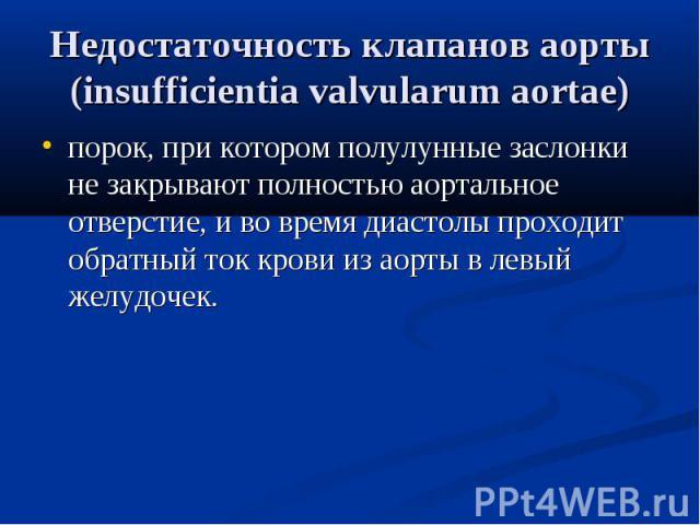Недостаточность клапанов аорты (insufficientia valvularum аortae) порок, при котором полулунные заслонки не закрывают полностью аортальное отверстие, и во время диастолы проходит обратный ток крови из аорты в левый желудочек.