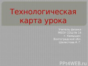 Технологическая карта урока Учитель физики МБОУ СОШ № 14 г. Камышин Волгоградско