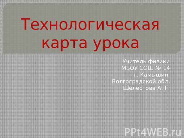 Технологическая карта урока Учитель физики МБОУ СОШ № 14 г. Камышин Волгоградской обл. Шелестова А. Г.