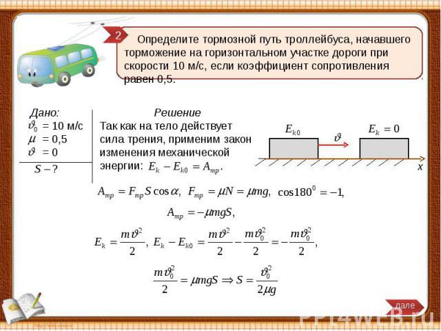 Определите тормозной путь троллейбуса, начавшего торможение на горизонтальном участке дороги при скорости 10 м/с, если коэффициент сопротивления равен 0,5. Решение Так как на тело действует сила трения, применим закон изменения механической энергии:
