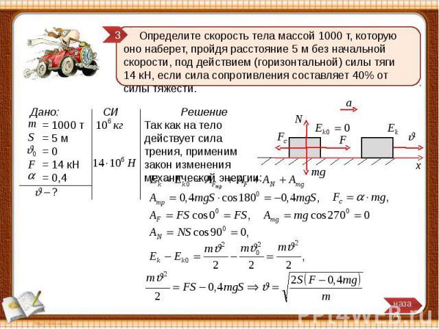 Определите скорость тела массой 1000 т, которую оно наберет, пройдя расстояние 5 м без начальной скорости, под действием (горизонтальной) силы тяги 14 кН, если сила сопротивления составляет 40% от силы тяжести. Решение Так как на тело действует сила…