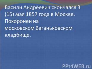Васили Андреевич скончался 3 (15) мая 1857 года в Москве. Похоронен на московско