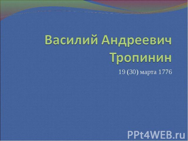 Василий Андреевич Тропинин 19 (30) марта 1776
