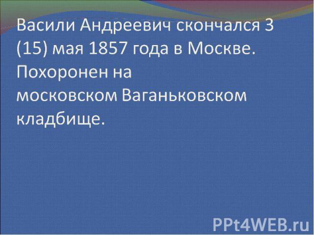 Васили Андреевич скончался 3 (15) мая 1857 года в Москве. Похоронен на московскомВаганьковском кладбище.