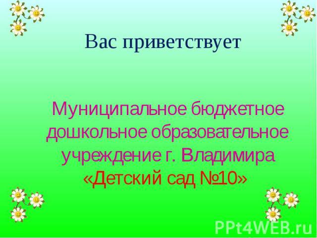 Вас приветствует Муниципальное бюджетное дошкольное образовательное учреждение г. Владимира «Детский сад №10»
