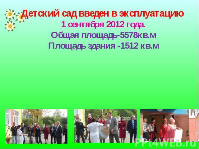 Детский сад введен в эксплуатацию 1 сентября 2012 года. Общая площадь-5578кв.м Площадь здания -1512 кв.м