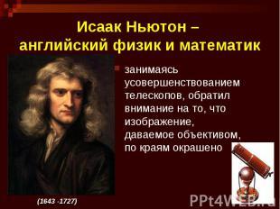 Исаак Ньютон – английский физик и математик занимаясь усовершенствованием телеск