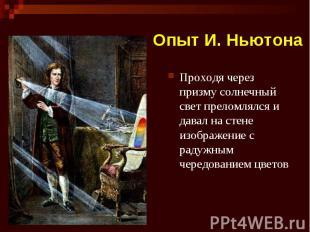 Опыт И. Ньютона Проходя через призму солнечный свет преломлялся и давал на стене