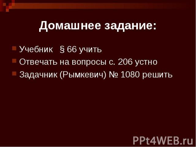 Домашнее задание: Учебник § 66 учить Отвечать на вопросы с. 206 устно Задачник (Рымкевич) № 1080 решить