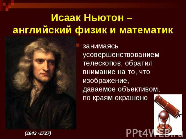 Исаак Ньютон – английский физик и математик занимаясь усовершенствованием телескопов, обратил внимание на то, что изображение, даваемое объективом, по краям окрашено