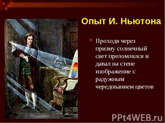 Опыт И. Ньютона Проходя через призму солнечный свет преломлялся и давал на стене изображение с радужным чередованием цветов
