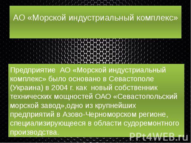 АО «Морской индустриальный комплекс» Предприятие АО «Морской индустриальный комплекс» было основано в Севастополе (Украина) в 2004 г. как новый собственник технических мощностей ОАО «Севастопольский морской завод»,одно из крупнейших предприятий в Аз…
