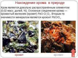 Нахождение хрома в природе Хром является довольно распространённым элементом (0,