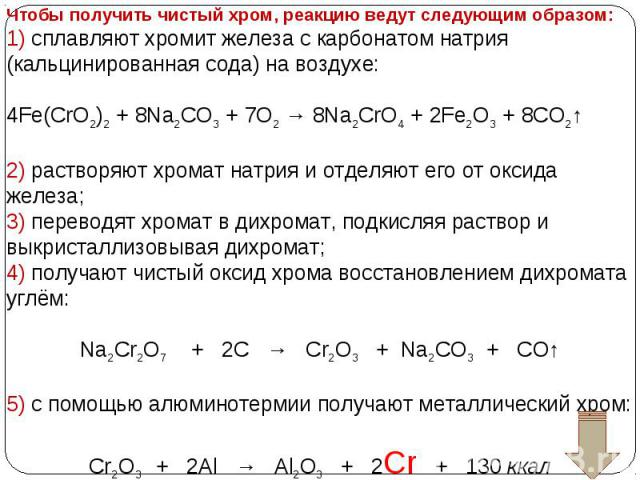 Чтобы получить чистый хром, реакцию ведут следующим образом: 1) сплавляют хромит железа с карбонатом натрия (кальцинированная сода) на воздухе: 4Fe(CrO2)2 + 8Na2CO3 + 7O2 → 8Na2CrO4 + 2Fe2O3 + 8CO2↑ 2) растворяют хромат натрия и отделяют его от окси…
