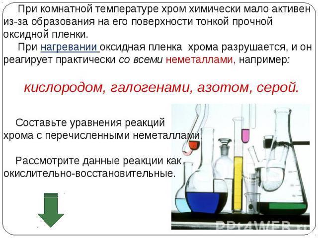 При комнатной температуре хром химически мало активен из-за образования на его поверхности тонкой прочной оксидной пленки. При нагревании оксидная пленка хрома разрушается, и он реагирует практически со всеми неметаллами, например: кислородом, галог…
