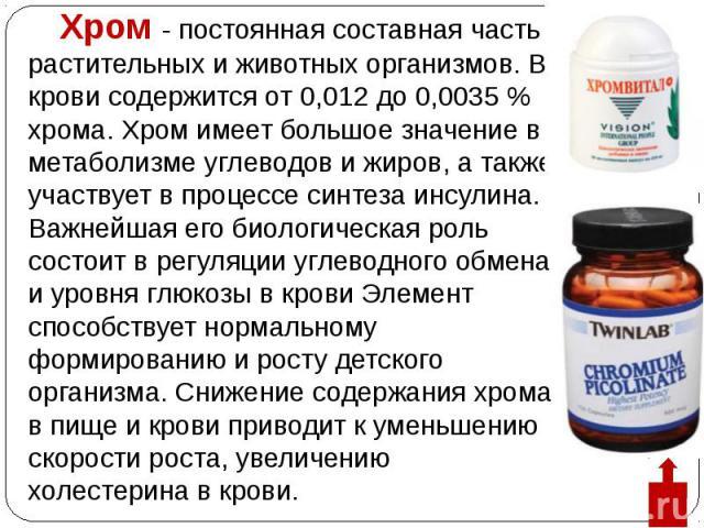 Хром - постоянная составная часть растительных и животных организмов. В крови содержится от 0,012 до 0,0035 % хрома. Хром имеет большое значение в метаболизме углеводов и жиров, а также участвует в процессе синтеза инсулина. Важнейшая его биологичес…