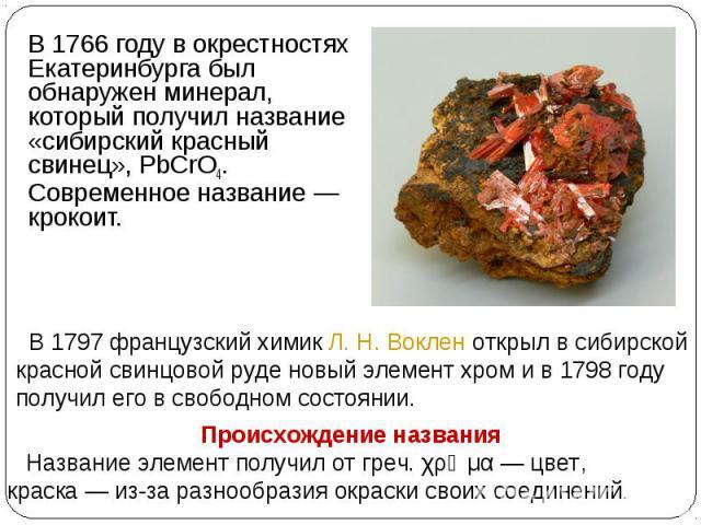 В 1766 году в окрестностях Екатеринбурга был обнаружен минерал, который получил название «сибирский красный свинец», PbCrO4. Современное название— крокоит. В 1797 французский химик Л.Н.Воклен открыл в сибирской красной свинцовой руде новый элемен…